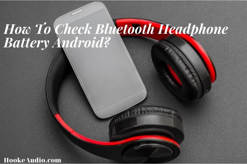 How To Check Bluetooth Headphone Battery Android? Top Full Guide 2021