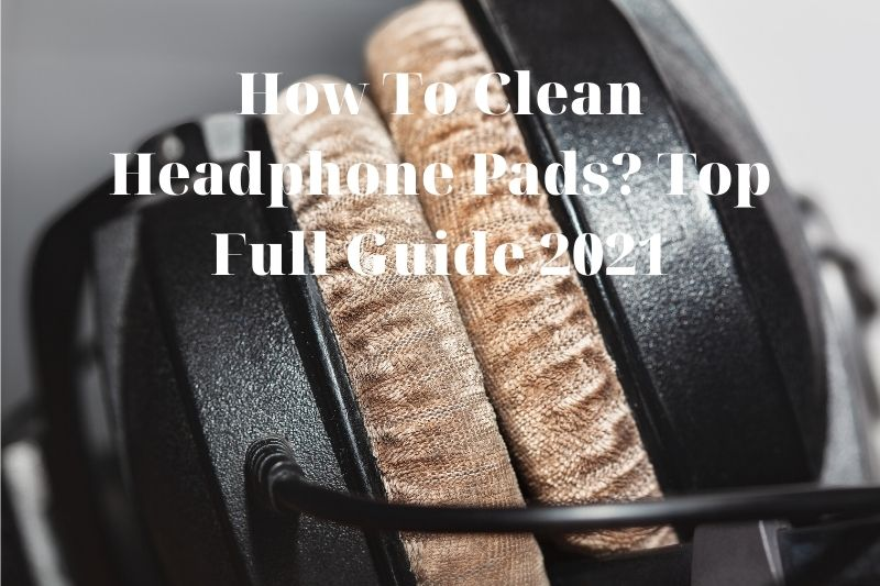 How To Clean Headphone Pads? Top Full Guide 2021