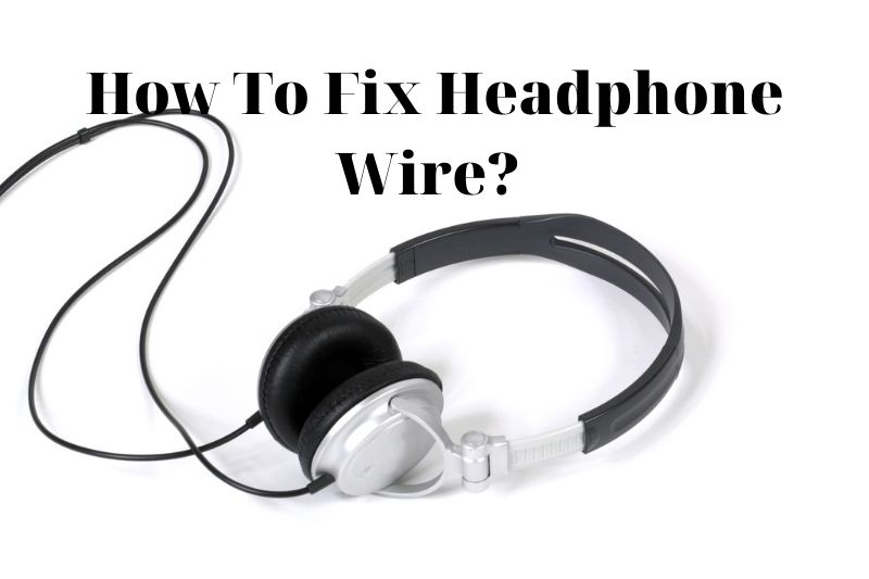 How To Fix Headphone Wire? Top Full Guide 2021