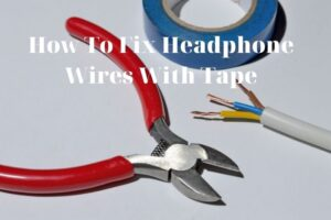 How To Fix Headphone Wires With Tape? Top Full Guide 2021