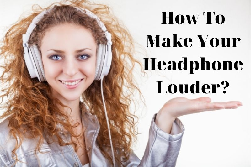 How To Make Your Headphone Louder? Top Full Guide 2021