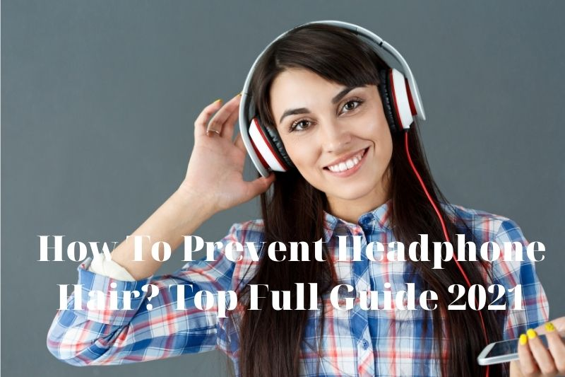 How To Prevent Headphone Hair? Top Full Guide 2021