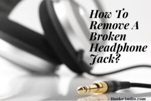How To Remove A Broken Headphone Jack? Top Full Guide 2021