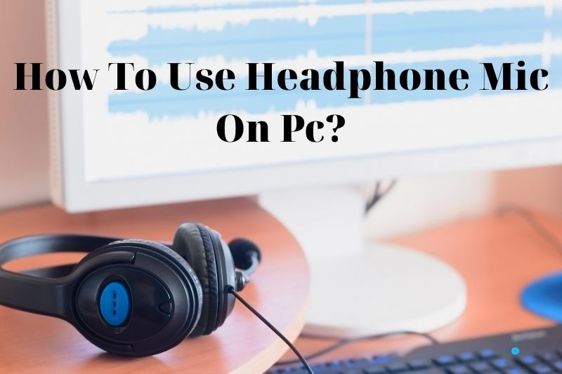 How To Use Headphone Mic On Pc? Top Full Guide 2021
