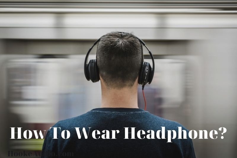 How To Wear Headphone? Top Full Guide 2021