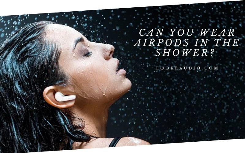 Can You Wear Airpods In The Shower Top Full Guide 2021